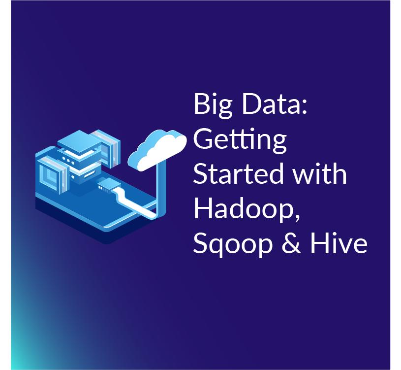 Big Data: Getting Started with Hadoop, Sqoop, and Hive