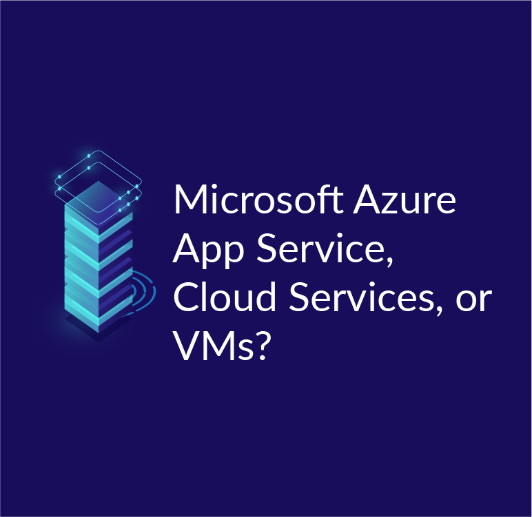 Microsoft Azure App Service, Cloud Services, or VMs?