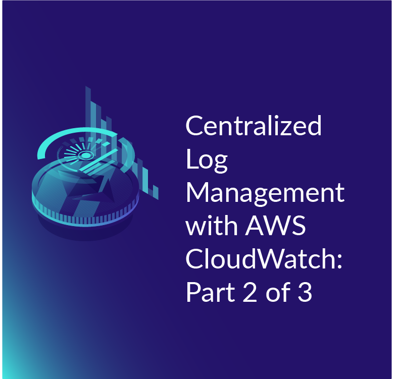 Centralized Log Management with AWS CloudWatch - Part 2 of 3