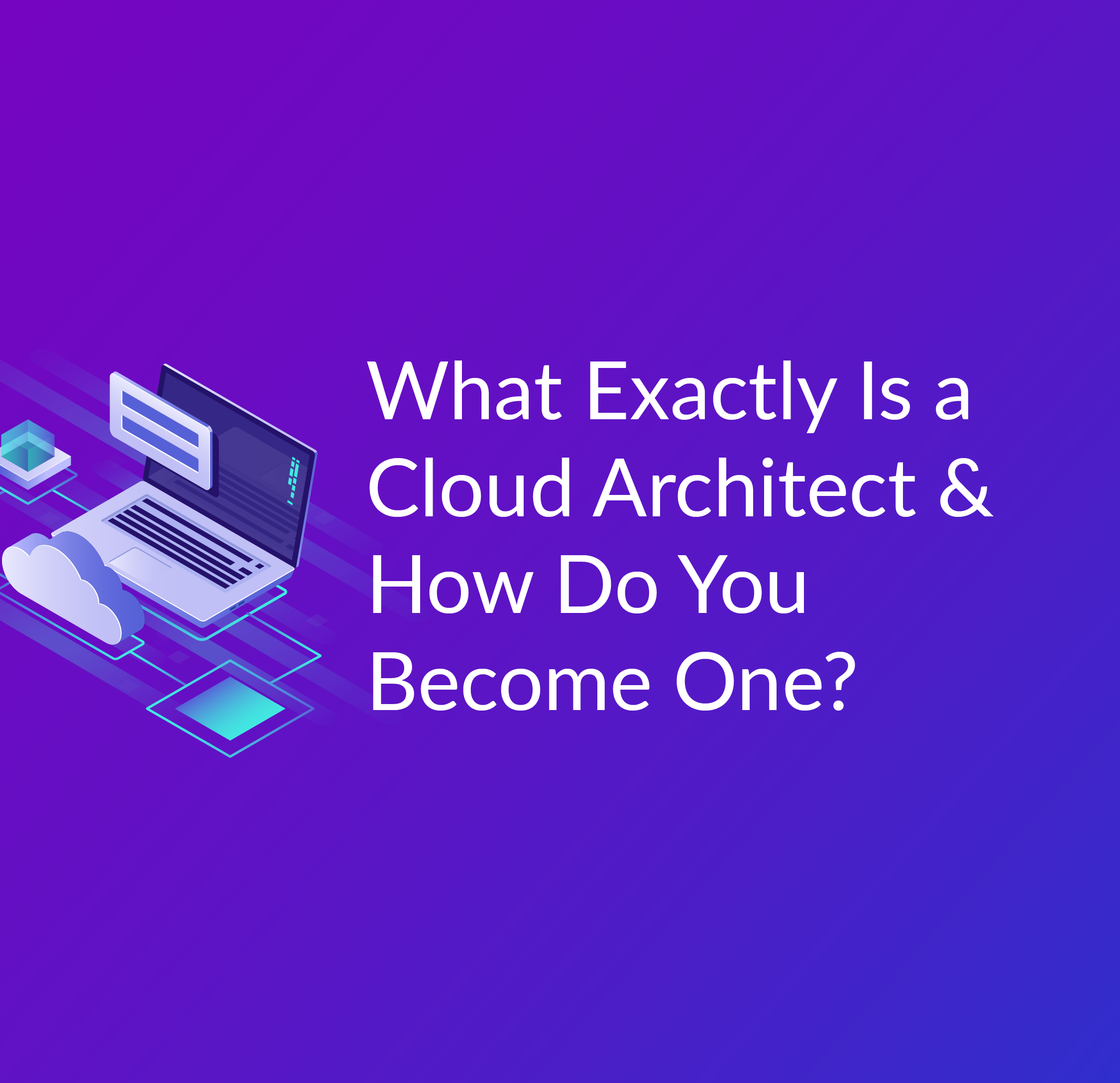 What Exactly Is A Cloud Architect And How Do You Become One