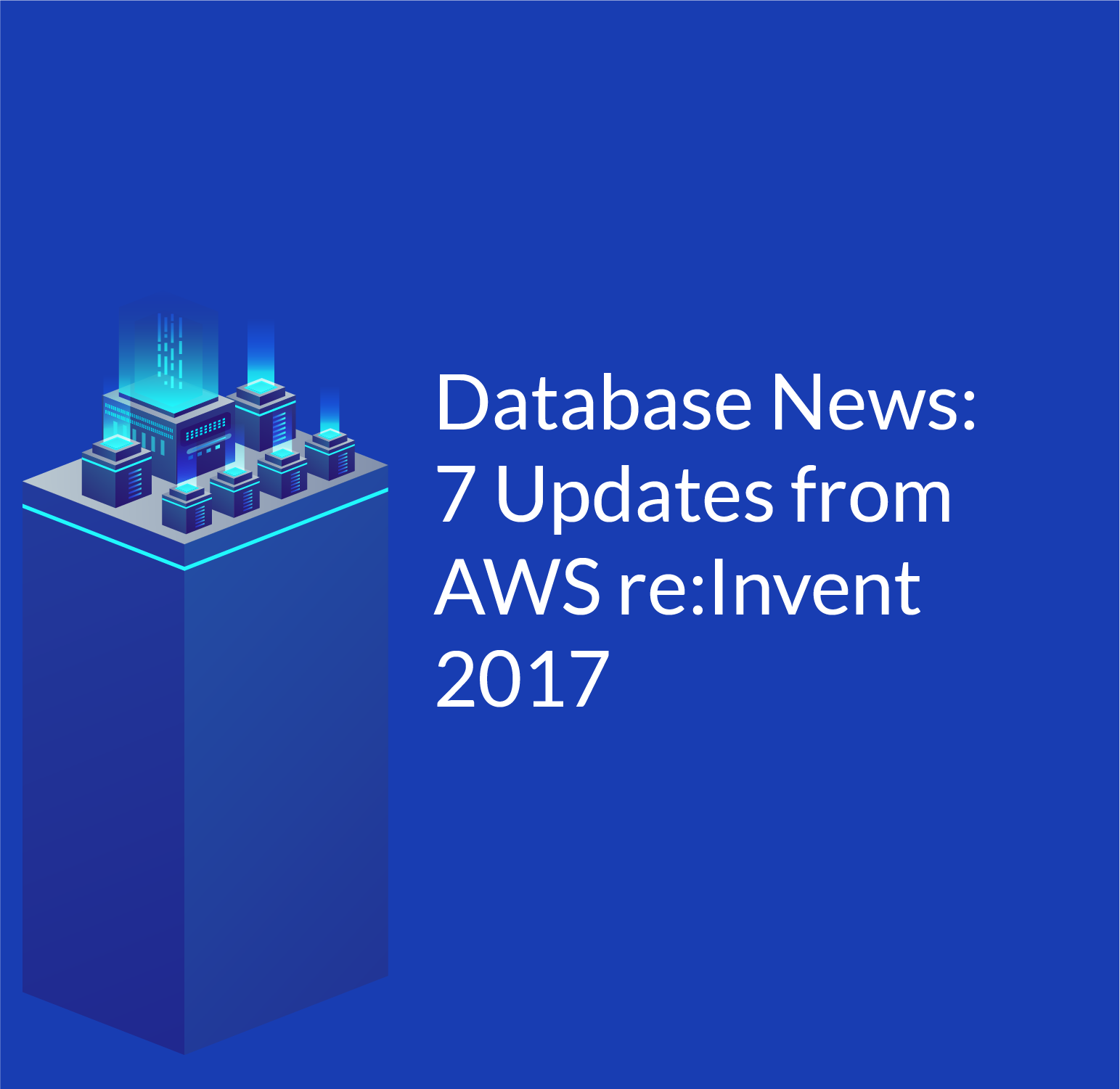 Database News: 7 Updates from AWS re:Invent 2017
