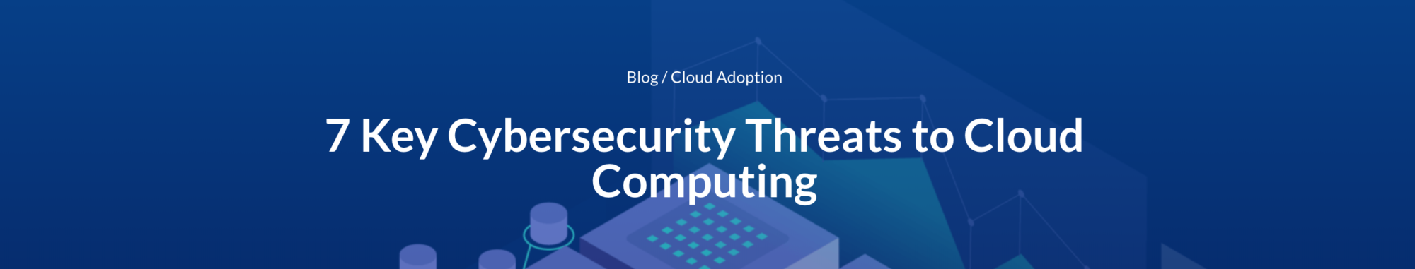 7 Cybersecurity Threats to Cloud Computing